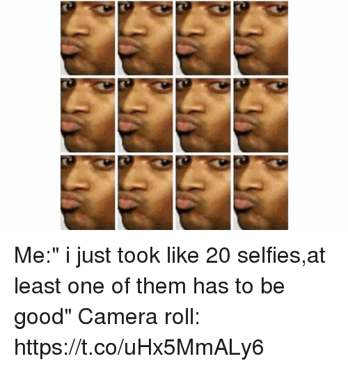 "Funny, Camera, and Good: Me:"" i just took like 20 selfies,at least one of them has to be good"" Camera roll: https://t.co/uHx5MmALy6"