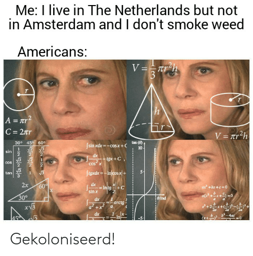 """I Dont Smoke Weed: Me: I live in The Netherlands but not  in Amsterdam and I don't smoke weed  Americans:  V =-Tr-h  A = rr2  C = 2nr  V = tr?h  30° 45° 60°  tan (0)  Jsin xdx =-cosx +C  10  sin  dx  tgx +C,  .2  Cos"""" X  COS  Stgxdx=-Injcos x +  tan  2x  dx  60  = Intg  sin x  ax +bx +c = 0  30°  e rad  dx  arctg  *V3  dx  -4ac  In  w/ NE NI-  ----- ---- Gekoloniseerd!"""