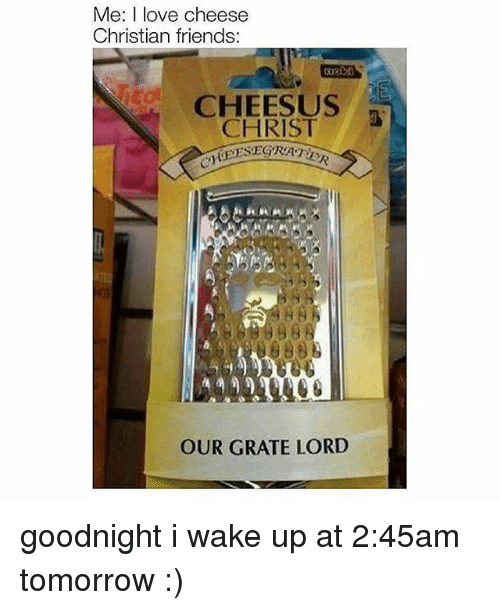 Friends, Love, and Memes: Me: I love cheese  Christian friends  CHEESUS  CHRIST  EESEGTRATE  OUR GRATE LORD goodnight i wake up at 2:45am tomorrow :)
