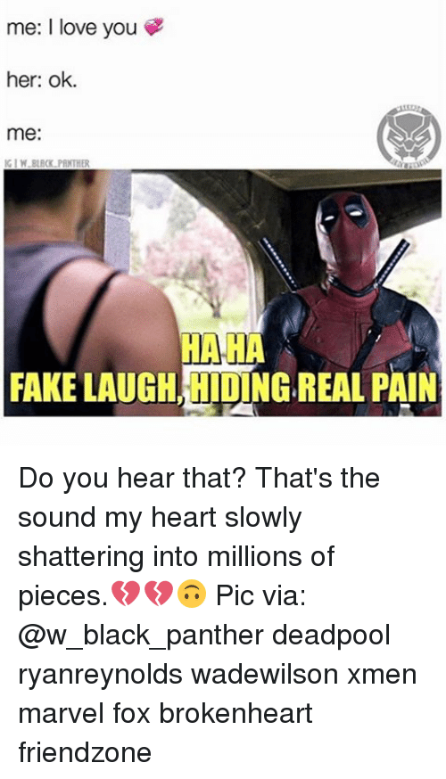 brokenheart: me: I love you  her: ok.  me:  KIM PANTHER  HAHA  FAKE LAUGH INGREAL PAIN Do you hear that? That's the sound my heart slowly shattering into millions of pieces.💔💔🙃 Pic via: @w_black_panther deadpool ryanreynolds wadewilson xmen marvel fox brokenheart friendzone