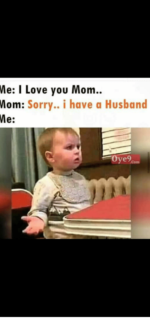 You Mom: Me: I Love you Mom.  Mom: Sorry.. i have a Husband  Me:  Oye9  Com