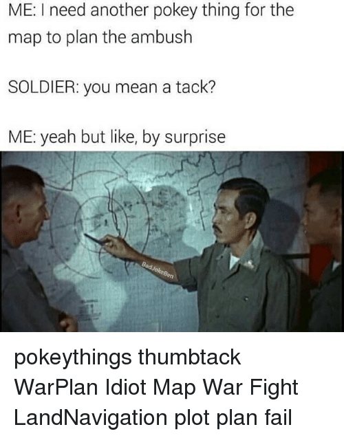 tacks: ME: I need another pokey thing for the  map to plan the ambush  SOLDIER: you mean a tack?  ME: yeah but like, by surprise pokeythings thumbtack WarPlan Idiot Map War Fight LandNavigation plot plan fail