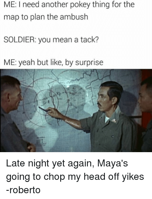 tacks: ME: I need another pokey thing for the  map to plan the ambush  SOLDIER: you mean a tack?  ME: yeah but like, by surprise Late night yet again, Maya's going to chop my head off yikes -roberto