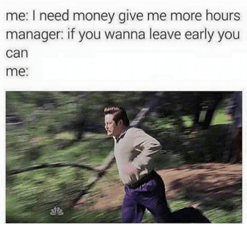 i need money: me: I need money give me more hours  manager: if you wanna leave early you  can  me