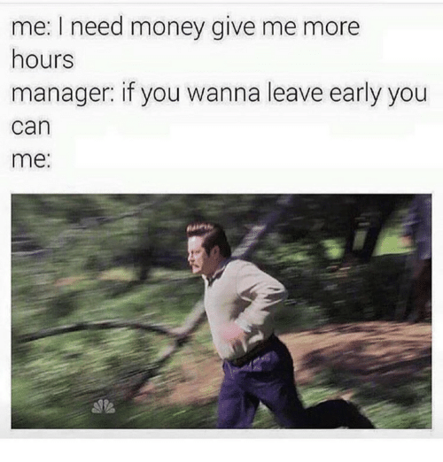 i need money: me: I need money give me more  hours  manager if you wanna leave early you  can  me: