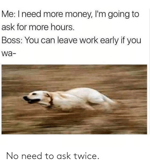 Ask For: Me: I need more money, l'm going to  ask for more hours.  Boss: You can leave work early if you  wa- No need to ask twice.