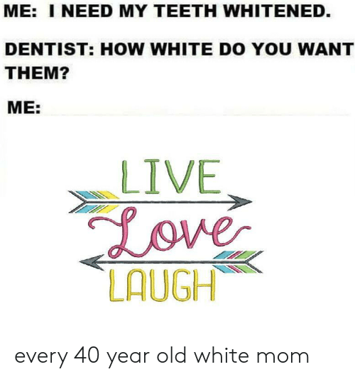 dentist: ME: I NEED MY TEETH WHITENED.  DENTIST: HOW WHITE DO YOU WANT  THEM?  ME:  LIVE  Love  LAUGH every 40 year old white mom