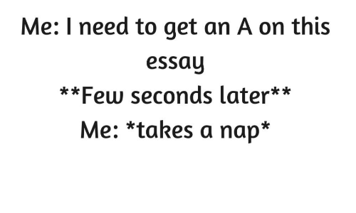 Get An A: Me: I need to get an A on this  essay  **Few seconds later**  Me: *takes a nap*