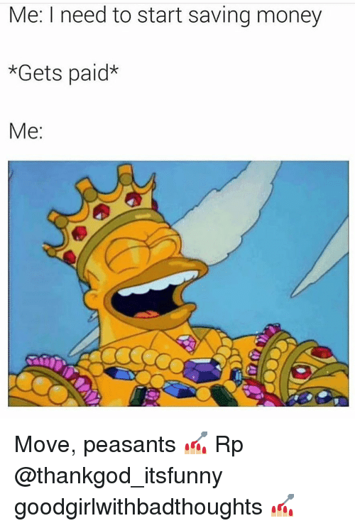 Memes, Money, and 🤖: Me: I need to start saving money  *Gets paid*  Me Move, peasants 💅🏼 Rp @thankgod_itsfunny goodgirlwithbadthoughts 💅🏼