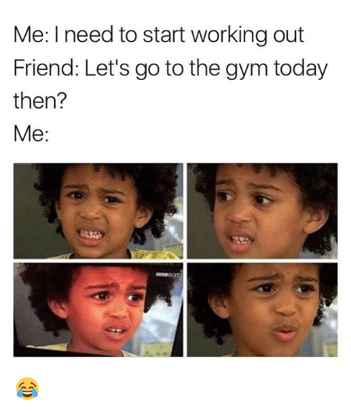 lets go to the: Me: I need to start working out  Friend: Let's go to the gym toda)y  then?  Me: 😂