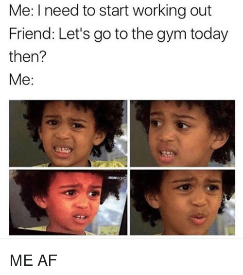 lets go to the: Me: I need to start working out  Friend: Let's go to the gym today  then?  Me: ME AF