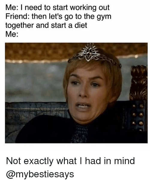 Gym, Working Out, and Girl Memes: Me: I need to start working out  Friend: then let's go to the gym  together and start a diet  Me: Not exactly what I had in mind @mybestiesays