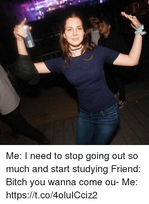 Bitch, Girl Memes, and Friend: Me: I need to stop going out so much and start studying Friend: Bitch you wanna come ou- Me: https://t.co/4oluICciz2