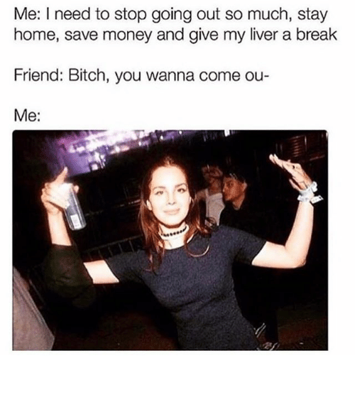 Bitch, Funny, and Memes: Me: I need to stop going out so much, stay  home, save money and give my liver a break  Friend: Bitch, you wanna come ou-  Me: ⠀