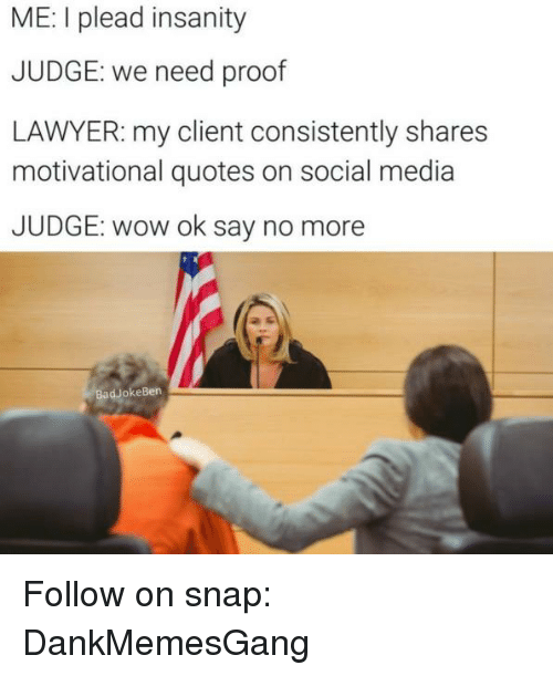Bad, Lawyer, and Memes: ME: I plead insanity  JUDGE: we need proof  LAWYER: my client consistently shares  motivational quotes on social media  JUDGE: wow ok say no more  Bad okeBen Follow on snap: DankMemesGang
