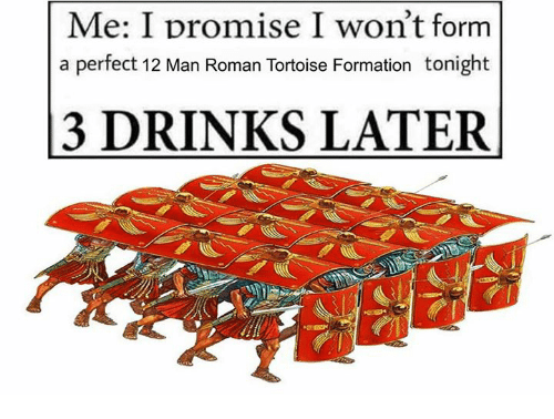 Formation, Roman, and Rough Roman: Me: I promise I won't form  a perfect 12 Man Roman Tortoise Formation tonight  3 DRINKS LATER