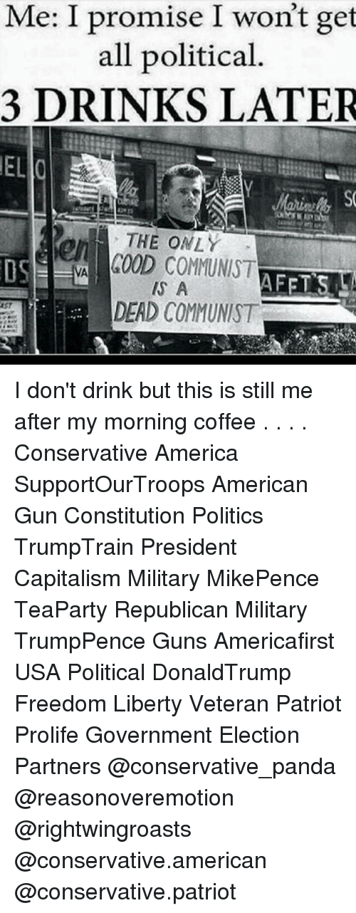 My Mornings: Me: I promise I won't get  all political.  3 DRINKS LATER  ELlo  THE ONLY  600D COMMUNIST  AFETS  A  DEAD COMMUNIST I don't drink but this is still me after my morning coffee . . . . Conservative America SupportOurTroops American Gun Constitution Politics TrumpTrain President Capitalism Military MikePence TeaParty Republican Military TrumpPence Guns Americafirst USA Political DonaldTrump Freedom Liberty Veteran Patriot Prolife Government Election Partners @conservative_panda @reasonoveremotion @rightwingroasts @conservative.american @conservative.patriot