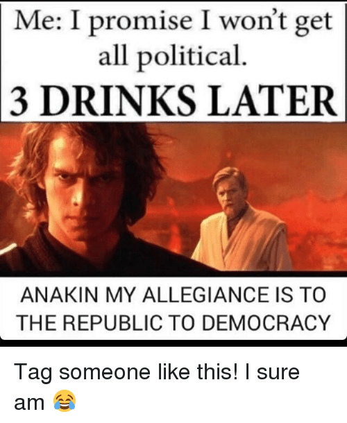 I Surely: Me: I promise I won't get  all political  3 DRINKS LATER  ANAKIN MY ALLEGIANCE IS TO  THE REPUBLIC TO DEMOCRACY Tag someone like this! I sure am 😂