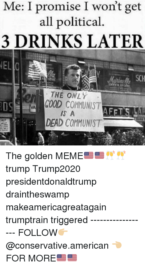 Makeamericagreatagain: Me: I promise I won't get  all political  3 DRINKS LATER  THE ONLY  COOD COMMUNIST  S A  en  DEAD COMMUNIST The golden MEME🇺🇸🇺🇸🥂🥂 trump Trump2020 presidentdonaldtrump draintheswamp makeamericagreatagain trumptrain triggered ------------------ FOLLOW👉🏼 @conservative.american 👈🏼 FOR MORE🇺🇸🇺🇸
