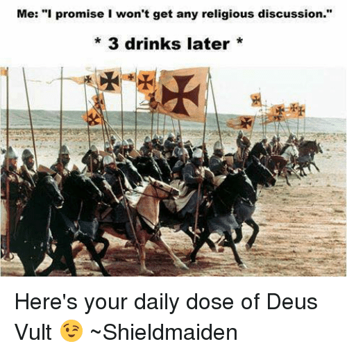 """deus vult: Me: """"I promise I won't get any religious discussion.""""  3 drinks later Here's your daily dose of Deus Vult 😉 ~Shieldmaiden"""