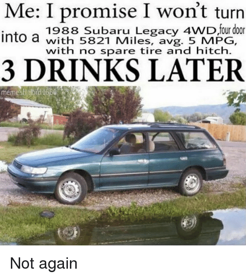 avg: Me: I promise I won't turn  1988 Subaru Legacy 4WD four door  ntowith 5821 Miles, avg. 5 MPG,  with no spare tire and hitch.  3 DRINKS LATER  memesatord 1666 Not again