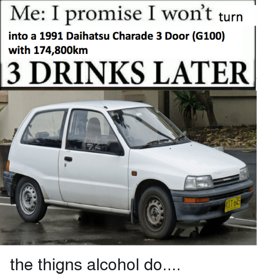 charades: Me: I promise I won't turn  into a 1991 Daihatsu Charade 3 Door (G100)  with 174,800km  13 DRINKS LATER the thigns alcohol do....