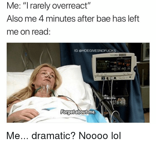 """4 minutes: Me: """"I rarely overreact""""  Also me 4 minutes after bae has left  me on read:  IG HOEGIVESNOFUCKS  40  Ri  Forget aboutime Me... dramatic? Noooo lol"""