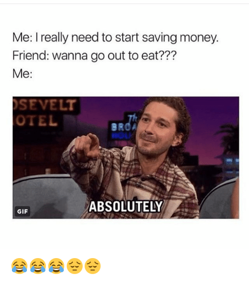 Funny, Gif, and Money: Me: I really need to start saving money.  Friend: wanna go out to eat???  Me:  SEVELT  OTEL  HOL  AEBSOLUTELW  ABSOLUTELY  GIF 😂😂😂😔😔