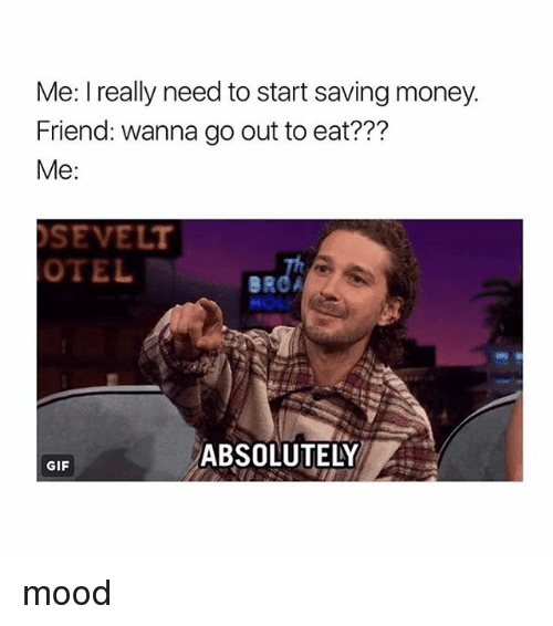 Gif, Money, and Mood: Me: I really need to start saving money.  Friend: wanna go out to eat???  Me:  SEVELT  OTEL  BROA  HOL  ABSOLUTELY  GIF mood