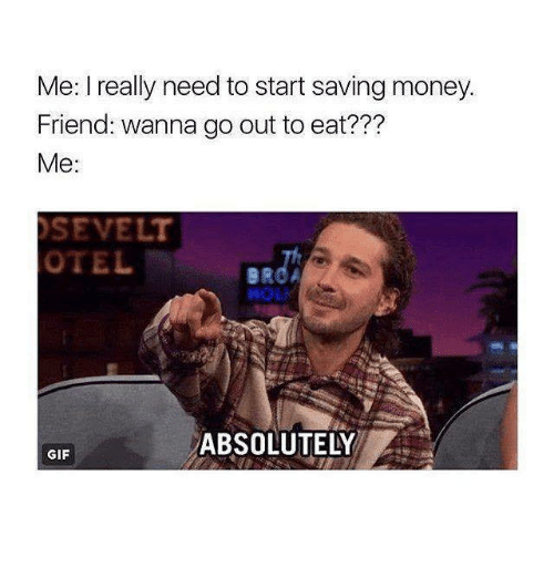 Gif, Memes, and Money: Me: I really need to start saving money.  Friend: wanna go out to eat???  Me:  SEVELT  OTELB  ABSOLUTELY  GIF