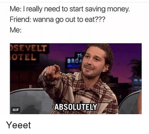 Funny, Gif, and Money: Me: I really need to start saving money  Friend: wanna go out to eat???  SEVELT  OTEL  ABSOLUTELY  GIF Yeeet
