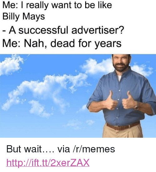 """I Really Want To: Me: I really want to be like  Billy Mays  A successful advertiser?  Me: Nah, dead for years <p>But wait&hellip;. via /r/memes <a href=""""http://ift.tt/2xerZAX"""">http://ift.tt/2xerZAX</a></p>"""