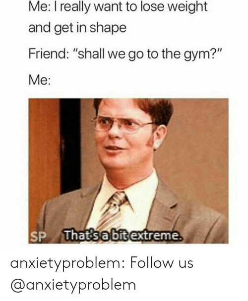 "I Really Want To: Me: I really want to lose weight  and get in shape  Friend: ""shall we go to the gym?""  Me:  That'sa bitextreme. anxietyproblem:  Follow us @anxietyproblem​"