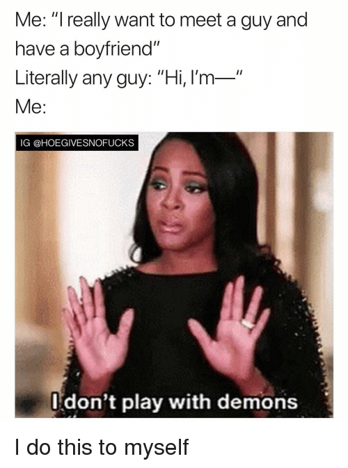 "Girl Memes, Boyfriend, and Demons: Me: ""I really want to meet a guy and  have a boyfriend""  Literally any guy: ""Hi, l'm-  Me:  IG @HOEGIVESNOFUCKS  l don't play with demons I do this to myself"