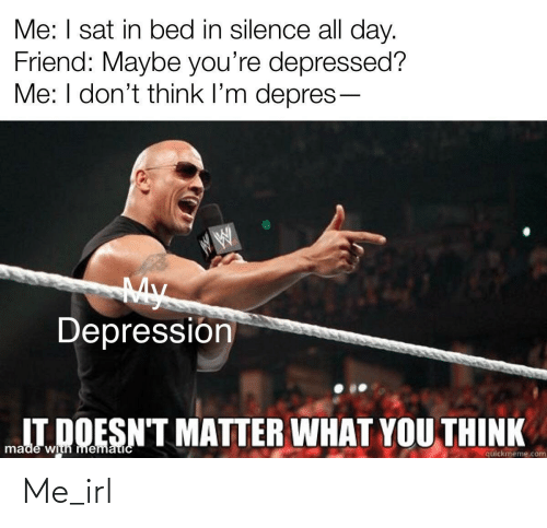 sat: Me: I sat in bed in silence all day.  Friend: Maybe you're depressed?  Me: I don't think l'm depres-  My  Depressión  IT DOESN'T MATTER WHAT YOU THINK  made with mematicC  quickmeme.com Me_irl