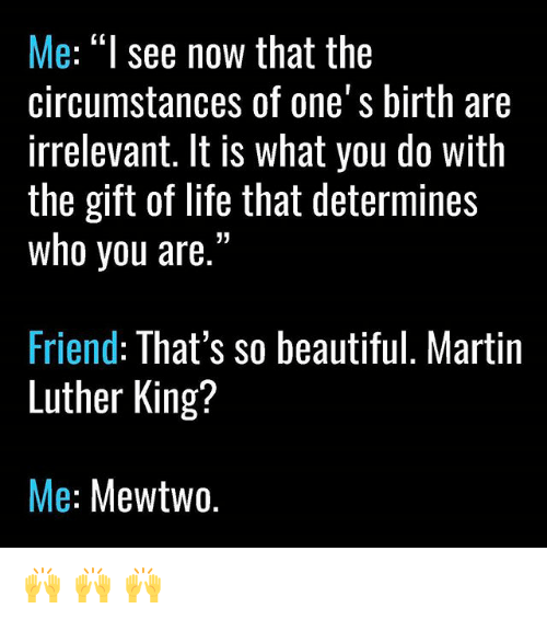"Mewtwo: Me: ""I see now that the  circumstances of one's birth are  irrelevant. It is what you do with  the gift of life that determines  who you are.""  Friend: That's so beautiful. Martin  Luther King?  Me  Mewtwo 🙌 🙌 🙌"