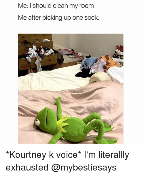 Voice, Girl Memes, and One: Me: I should clean my room  Me after picking up one sock: *Kourtney k voice* I'm literallly exhausted @mybestiesays