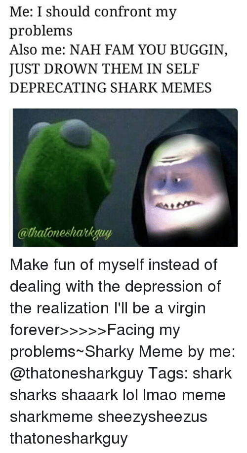 shark meme: Me: I should confront my  problems  Also me: NAH FAM YOU BUGGIN  JUST DROWN THEM IN SELF  DEPRECATING SHARK MEMES  @thatonesharkguy Make fun of myself instead of dealing with the depression of the realization I'll be a virgin forever>>>>>Facing my problems~Sharky Meme by me: @thatonesharkguy Tags: shark sharks shaaark lol lmao meme sharkmeme sheezysheezus thatonesharkguy