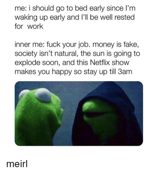 I Should Go: me: i should go to bed early since I'm  waking up early and l'll be well rested  for work  inner me: fuck your job. money is fake,  society isn't natural, the sun is going to  explode soon, and this Netflix show  makes you happy so stay up till 3am meirl