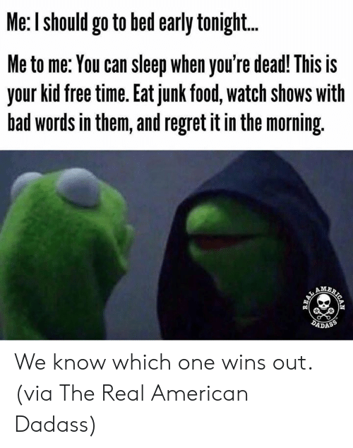 junk: Me: I should go to bed early tonigh...  Me to me: You can sleep when you're dead! This is  your kid free time. Eat junk food, watch shows with  bad words in them, and regret it in the morning.  AM  DADASS  AICAN  REAL We know which one wins out.  (via The Real American Dadass)
