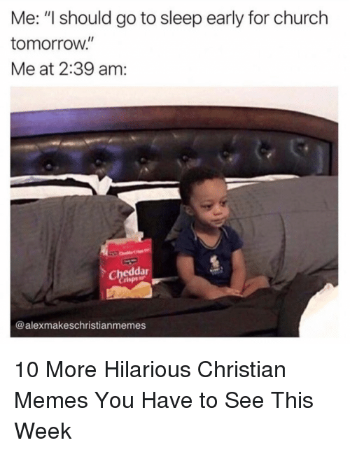 "Church, Go to Sleep, and Memes: Me: ""I should go to sleep early for church  tomorrow.""  Me at 2:39 am:  Cheddar  rispsr  @alexmakeschristianmemes 10 More Hilarious Christian Memes You Have to See This Week"