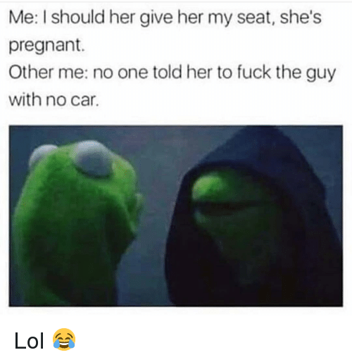 Funny, Lol, and Pregnant: Me: I should her give her my seat, she's  pregnant.  Other me: no one told her to fuck the guy  with no car. Lol 😂