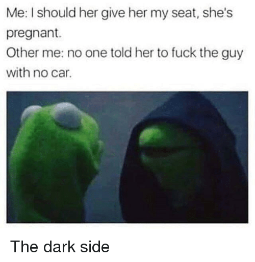 The Dark Side: Me: I should her give her my seat, she's  pregnant.  Other me: no one told her to fuck the guy  with no car. The dark side
