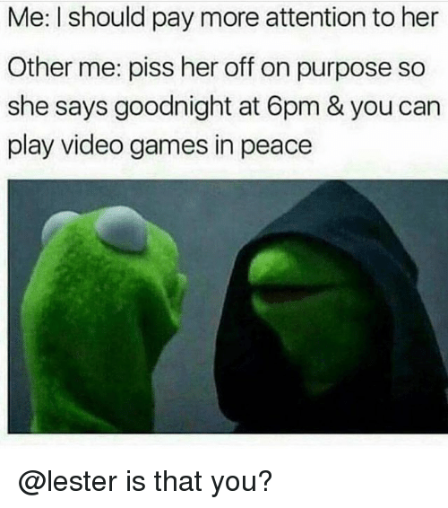 Funny, Video Games, and Games: Me: I should pay more attention to her  Other me: piss her off on purpose so  she says goodnight at 6pm & you can  play video games in peace @lester is that you?