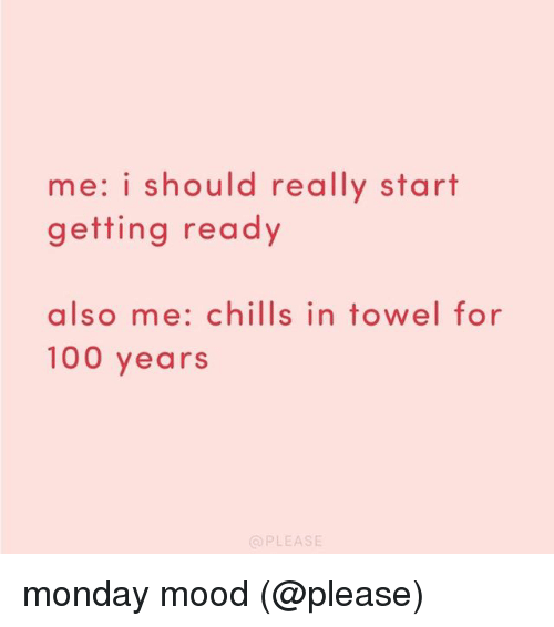 Anaconda, Memes, and Mood: me: i should really start  getting ready  also me: chills in towel for  100 years  OPLEASE monday mood (@please)