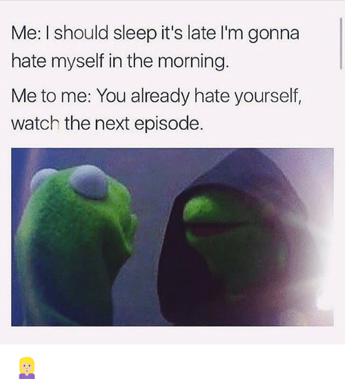 Funny, The Next Episode, and Watch: Me: I should sleep it's late I'm gonna  hate myself in the morning.  Me to me: You already hate yourself  watch the next episode 🙎🏼