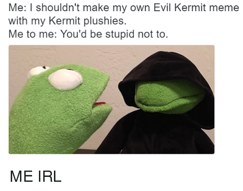 Reddit, Evil, and Me IRL: Me: I shouldn't make my own Evil Kermit meme  with my Kermit plushies.  Me to me: You'd be stupid not to ME IRL