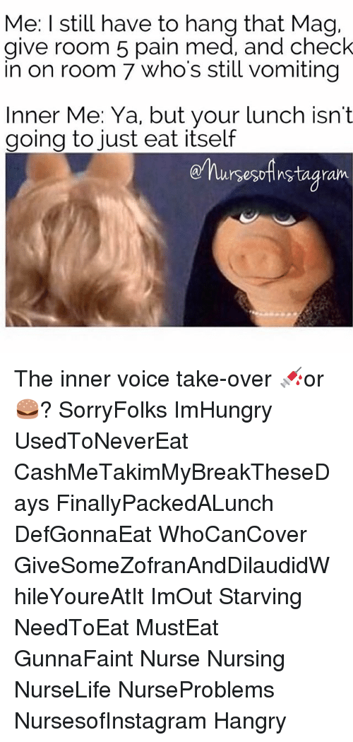 Memes, Voice, and Nursing: Me: I still have to hang that Mag,  give room 5 pain med, and check  in on room 7 who's still vomiting  Inner Me: Ya, but your lunch isn't  going to just eat itself  nursesoAnstagram The inner voice take-over 💉or 🍔? SorryFolks ImHungry UsedToNeverEat CashMeTakimMyBreakTheseDays FinallyPackedALunch DefGonnaEat WhoCanCover GiveSomeZofranAndDilaudidWhileYoureAtIt ImOut Starving NeedToEat MustEat GunnaFaint Nurse Nursing NurseLife NurseProblems NursesofInstagram Hangry