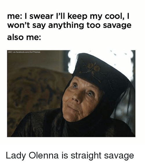 Facebook, Hbo, and Memes: me: I swear l'll keep my cool, I  won't say anything too savage  also me:  HBO vla facebook.com/GoTMemes Lady Olenna is straight savage