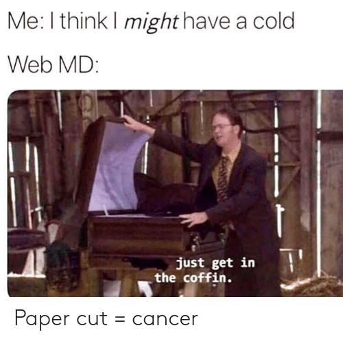 Web Md: Me: I think I might have a cold  Web MD:  just get in  the coffin. Paper cut = cancer
